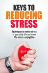 Keys to Reducing Stress: Techniques to reduce stress in your daily life and make life more enjoyable (Stress, Mental Health, Mental Toughness, Mental Illness Book 2)