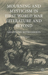 Mourning and Mysticism in First World War Literature and Beyond: Grappling with Ghosts