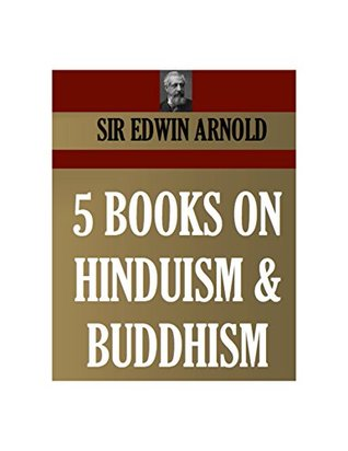 5 BOOKS ON HINDUISM AND BUDDHISM. THE ESSENCE OF BUDDHISM, THE LIGHT OF ASIA, HINDU LITERATURE, THE SONG CELESTIAL OR BHAGAVAD-GITA, INDIAN POETRY (Timeless Wisdom Collection Book 4750)