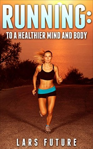 Running: To A Healthier Mind and Body (Weight loss Book 1)