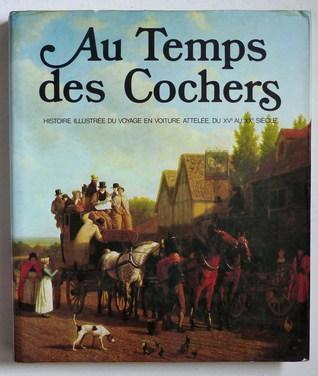 Au Temps Des Cochers: Histoire Illustree Du Voyage En Voiture Attelee Du X Ve Au X Xe Siecle