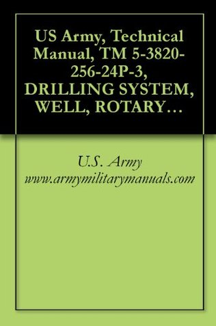 US Army, Technical Manual, TM 5-3820-256-24P-3, DRILLING SYSTEM, WELL, ROTARY, TRUCK MOUNTED, AIR TRANSPORTABLE, 600-FOOT CAPACITY, MODEL LP-12, (NSN 3820-01-246-4276), military manauals