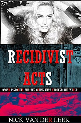 Recidivist Acts: Oscar Pistorius and the crime that shocked the world (Oscar Pistorius Murder Trial eBook Series 2)