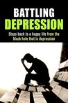 Battling Depression: Steps back to a happy life from the black hole that is depression (Depression, Fighting Depression, Stress, Mental Health, Mental wellness Book 3)