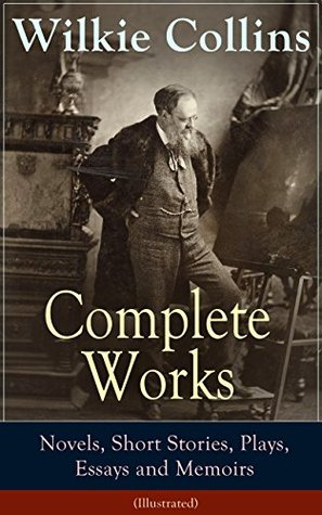 Complete Works of Wilkie Collins: Novels, Short Stories, Plays, Essays and Memoirs (Illustrated): From the English novelist and playwright, best known ... The Moonstone, The Law and The Lady...
