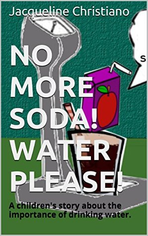 No More Soda! Water Please.: A children's story about the importance of drinking water.