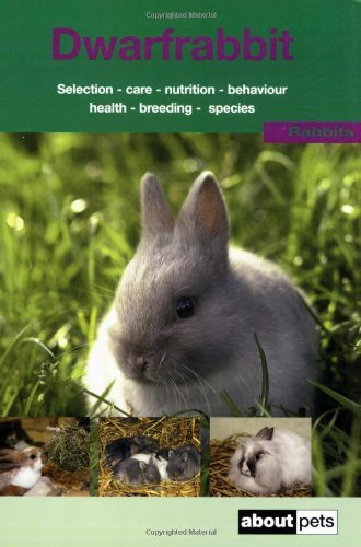 The Dwarf Rabbit: A Guide to Selection, Housing, Care, Nutrition, Behaviour, Health, Breeding, Species and Colours