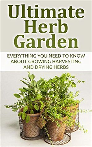 Ultimate Herb Garden: Everything You Need to Know About Growing Harvesting and Drying Herbs