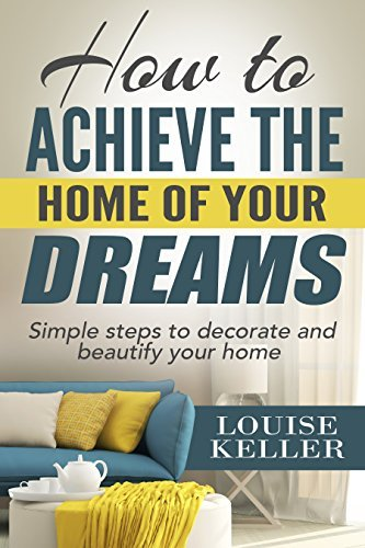 How to Achieve the Home of Your Dreams: Simple Steps to Decorate and Beautify Your Home (home decorating books, home decoration for living room, home decoration ... hacks, cleaning organization, organizing)