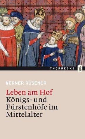 Leben am Hof: Königs- und Fürstenhöfe im Mittelalter