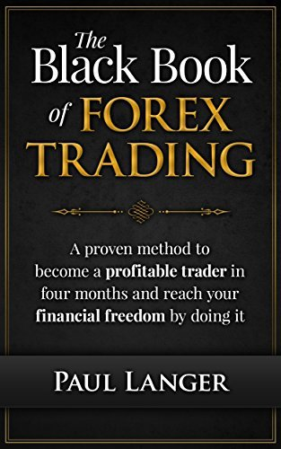 The Black Book of Forex Trading: (w/ Bonus Video Content) A Proven Method to Become a Profitable Forex Trader in Four Months and Reach Your Financial Freedom by Doing it