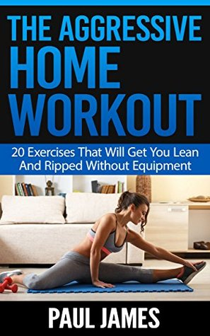 The Aggressive Home Workout: 20 Exercises That Will Get You Lean And Ripped Without Equipment