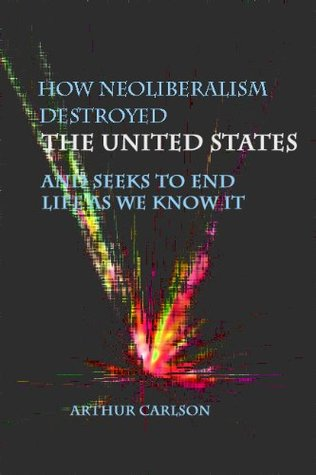 How Neoliberalism Destroyed the United States - And Seeks to End Life As We Know It