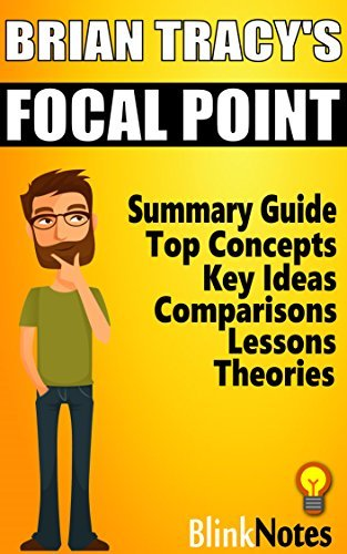Focal Point: A Proven System to Simplify Your Life, Double Your Productivity, and Achieve All Your Goals, by Brian Tracy | BlinkNotes Summary Guide