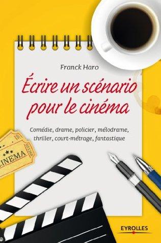 Ecrire un scénario pour le cinéma: Comédie, drame, policier, mélodrame, thriller, court métrage, fantastique
