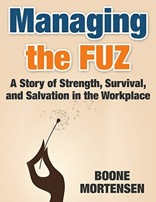 Managing the FUZ: A Story of Strength, Survival, and Salvation in the Workplace