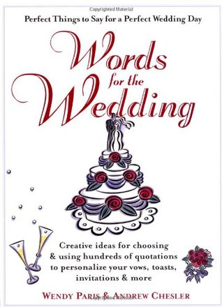 Words for the Wedding: Creative Ideas for Choosing and Using Hundreds of Quotations to Personalize Your Vows, Toasts, Invitations and More