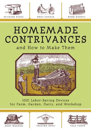 Homemade Contrivances: 1001 Labor-Saving Devices for Farm, Garden, Diary, and Workshop