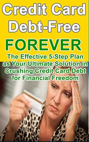 Credit Card Debt-Free Forever: The Effective 5-Step Plan as Your Ultimate Solution in Crushing Credit Card Debt for Financial Freedom