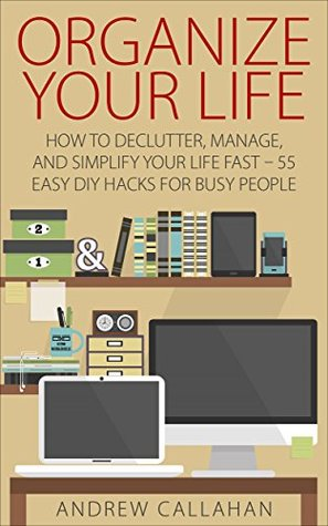 Organize Your Life: How To Declutter, Manage, And Simplify Your Life Fast - 55 Easy DIY Hacks for Busy People