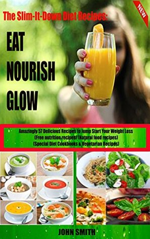Clean Eating Diet: Eat. Nourish. Glow: Amazingly 57 Delicious Recipes to Jump Start Your Weight Loss (Free nutrition recipes)(Natural food recipes)(Special Diet Cookbooks&Vegetarian Recipes)