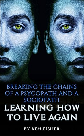 Breaking The Chains Of A Psycopath And A Sociopath: Learning How to Live Again