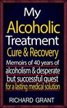 My Alcoholic Treatment Cure & Recovery: Memoirs Of 40 Years Of Alcoholism & Desperate But Successful Quest For A Lasting Medical Solution (addiction recovery, ... anxiety issues, panic attack cure)