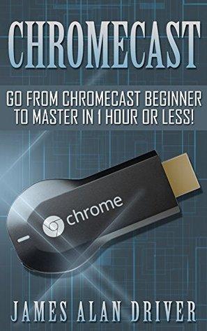 Chromecast: Go from Chromecast Beginner to Master in 1 Hour or Less!
