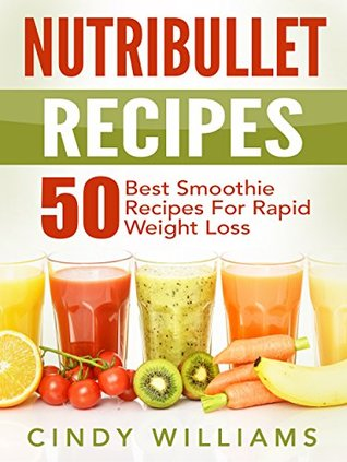 Nutribullet Recipes: 50 Best Smoothie Recipes for Rapid Weight Loss, Anti-Aging and Endless Energy (Nutribullet recipe book, Nutribullet)