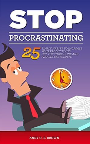Stop Procrastination - 25 Simple Habits To Increase Your Productivity, Get The Work Done And Finally Stop Procrastinating