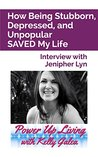 How Being Stubborn, Depressed, and Unpopular SAVED My Life - Interview with Jenipher Lyn (Power Up Living with Kelly Galea Book 46)
