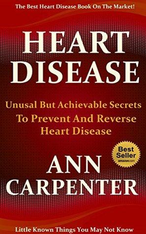Heart Disease: Unusual But Achievable Secrets to Prevent and Reverse Heart Disease