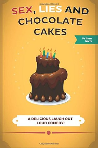Sex, Lies and Chocolate Cakes: A Delicious Laugh Out Loud Comedy