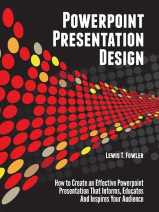 Powerpoint Presentation Design: How to Create an Effective PowerPoint Presentation that Informs, Educates and Inspires Your Audience