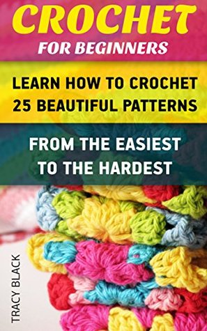 Crochet for Beginners: Learn How To Crochet 25 Beautiful Patterns From The Easiest To The Hardest.: (Crochet patterns, Crochet books, Crochet for beginners, ... Afghans, Patterns, Stitches Book 1)