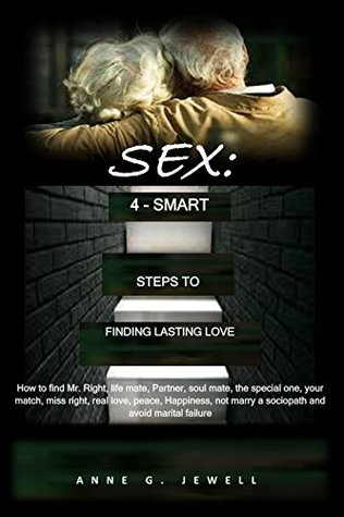 SEX: 4-SMART STEPS TO FINDING LASTING LOVE: How to find Mr. Right, life mate, Partner, soul mate, the special one, your match, miss right, real love, ... Happiness, not marry a sociopath and avoid