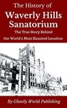 The History of Waverly Hills Sanatorium: The True Story Behind the World's Most Haunted Location (Haunted Histories Book 1)