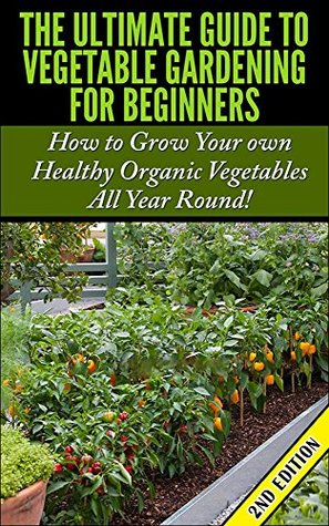 The Ultimate Guide to Vegetable Gardening for Beginners 2nd Edition: How to Grow Your Own Healthy Organic Vegetables All Year Round!