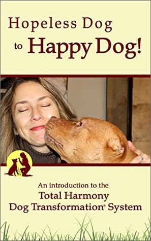 Hopeless Dog to Happy Dog!: An introduction to the Total Harmony Dog Transformation® System