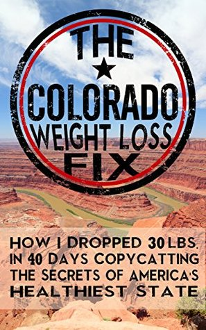 The Colorado Weight Loss Fix: How I Dropped 30 Ibs in 40 Days Copycatting the Secrets of America's Healthiest State
