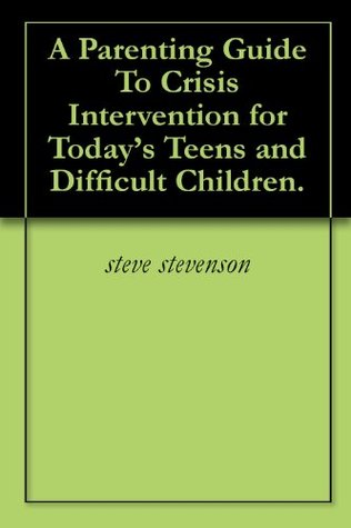 A Parenting Guide To Crisis Intervention for Today's Teens and Difficult Children.