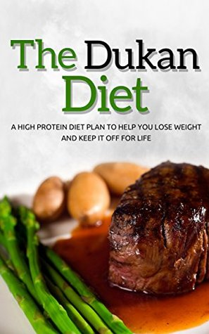 The Dukan Diet: A High Protein Diet Plan To Help You Lose Weight And Keep It Off For Life