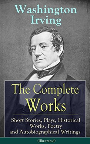 The Complete Works of Washington Irving: Short Stories, Plays, Historical Works, Poetry and Autobiographical Writings (Illustrated): The Entire Opus of ... Crayon, Bracebridge Hall and many more
