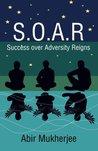 S.O.A.R - Success Over Adversity Reigns! by Abir Mukherjee
