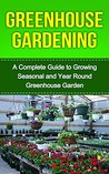 Greenhouse Gardening: Greenhouse Gardening for Beginners: A Complete Guide to Greenhouse Gardening (Greenhouse, Greenhouse Management, Greenhouse Growing, ... Glass, Greenhouse Plan Series, Gardening)