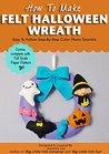 How To Make Felt Halloween Wreath (Felt Patterns and Tutorials) (Felt Holiday Crafts Book 2)