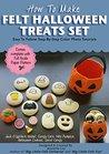 How To Make Felt Halloween Treats Set (Felt Patterns And Tutorials): Jack-O-Lantern Cookie Candy Bucket, Halloween Cookies, Mini Pumpkin, Spiral Candy, Candy Corn. (Felt Holiday Crafts Book 1)