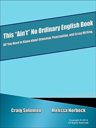 "This ""Ain't"" No Ordinary English Book: All you need to know about Grammar, Punctuation, and Essay Writing"