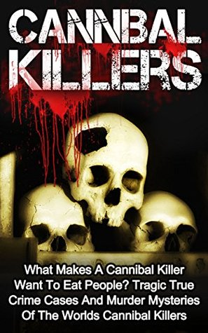 Cannibal Killers: What Makes A Cannibal Killer Want To Eat People? Tragic True Crime Cases And Murder Mysteries Of The Worlds Cannibal Killers