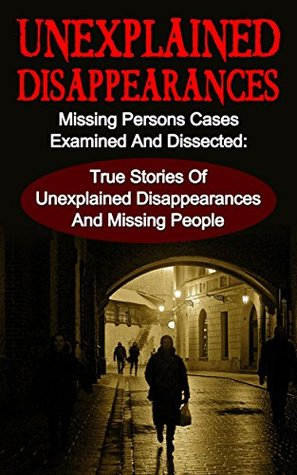 Unexplained Disappearances: Missing Persons Cases Examined And Dissected: True Stories Of Unexplained Disappearances And Missing People